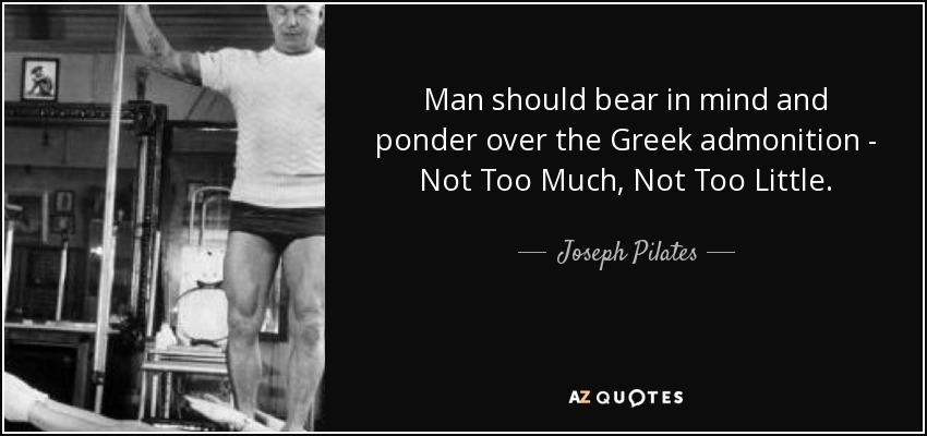 Man should bear in mind and ponder over the Greek admonition - Not Too Much, Not Too Little. - Joseph Pilates