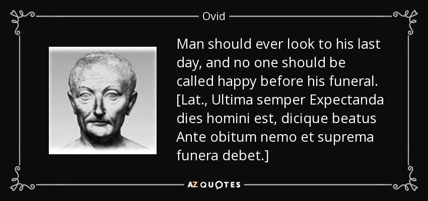 Man should ever look to his last day, and no one should be called happy before his funeral. [Lat., Ultima semper Expectanda dies homini est, dicique beatus Ante obitum nemo et suprema funera debet.] - Ovid