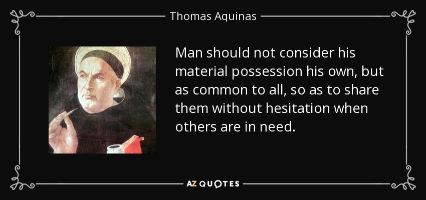 Man should not consider his material possession his own, but as common to all, so as to share them without hesitation when others are in need. - Thomas Aquinas