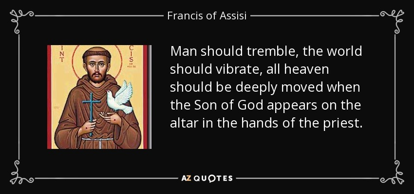 Man should tremble, the world should vibrate, all heaven should be deeply moved when the Son of God appears on the altar in the hands of the priest. - Francis of Assisi