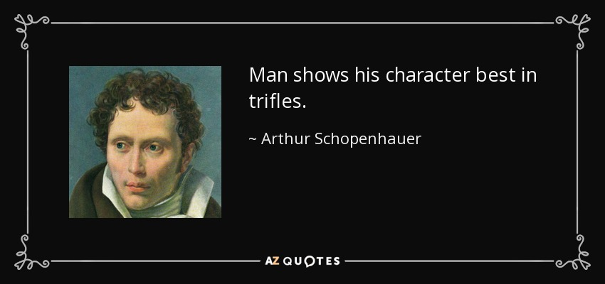 Man shows his character best in trifles. - Arthur Schopenhauer
