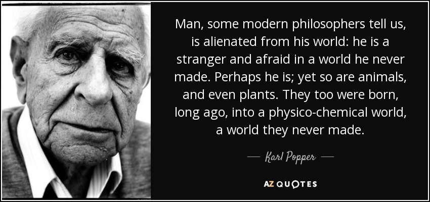 Man, some modern philosophers tell us, is alienated from his world: he is a stranger and afraid in a world he never made. Perhaps he is; yet so are animals, and even plants. They too were born, long ago, into a physico-chemical world, a world they never made. - Karl Popper