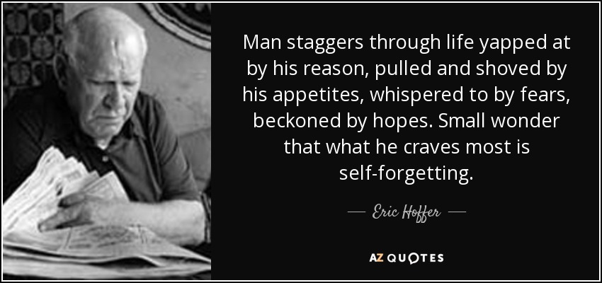 Man staggers through life yapped at by his reason, pulled and shoved by his appetites, whispered to by fears, beckoned by hopes. Small wonder that what he craves most is self-forgetting. - Eric Hoffer