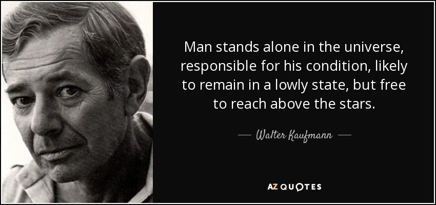 Man stands alone in the universe, responsible for his condition, likely to remain in a lowly state, but free to reach above the stars. - Walter Kaufmann