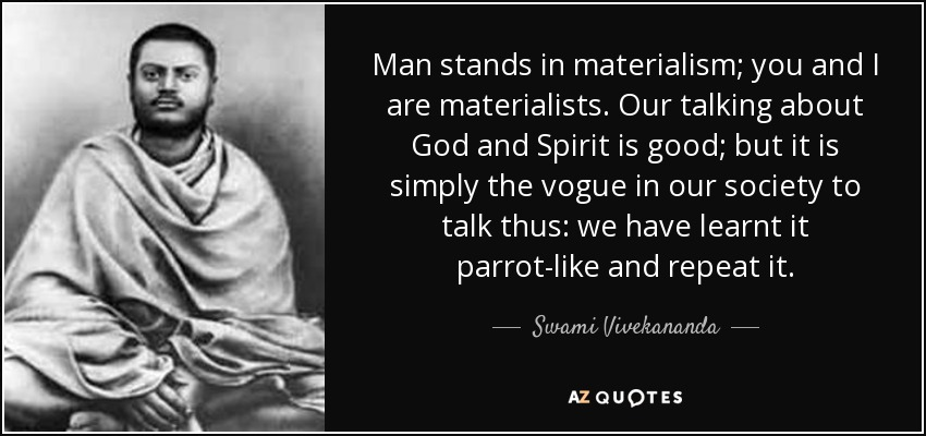 Man stands in materialism; you and I are materialists. Our talking about God and Spirit is good; but it is simply the vogue in our society to talk thus: we have learnt it parrot-like and repeat it. - Swami Vivekananda