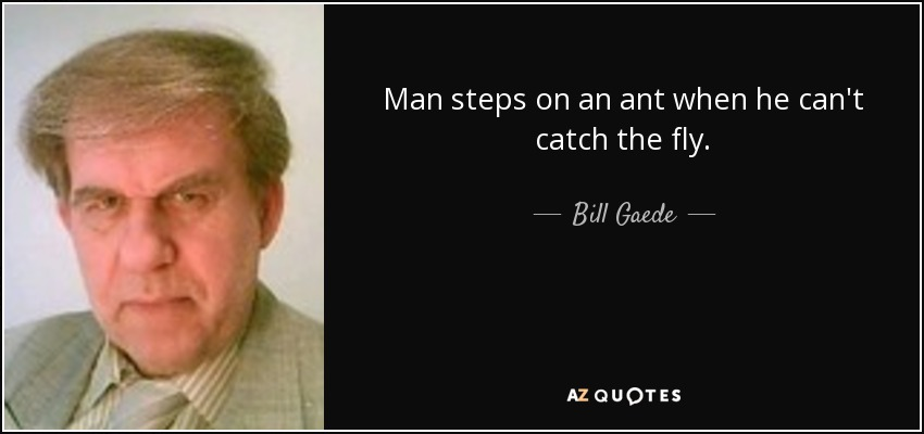 Man steps on an ant when he can't catch the fly. - Bill Gaede