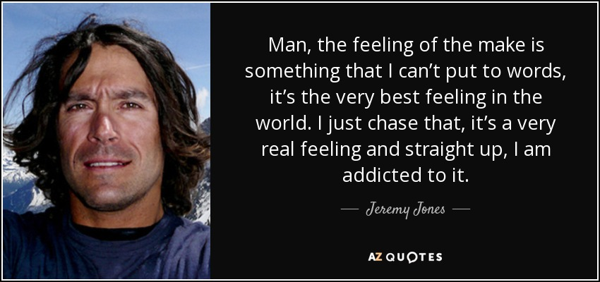 Man, the feeling of the make is something that I can't put to words, it's the very best feeling in the world. I just chase that, it's a very real feeling and straight up, I am addicted to it. - Jeremy Jones