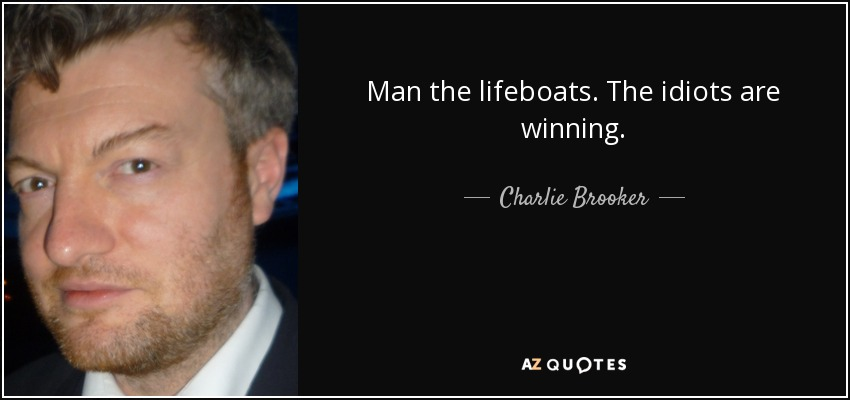 Man the lifeboats. The idiots are winning. - Charlie Brooker