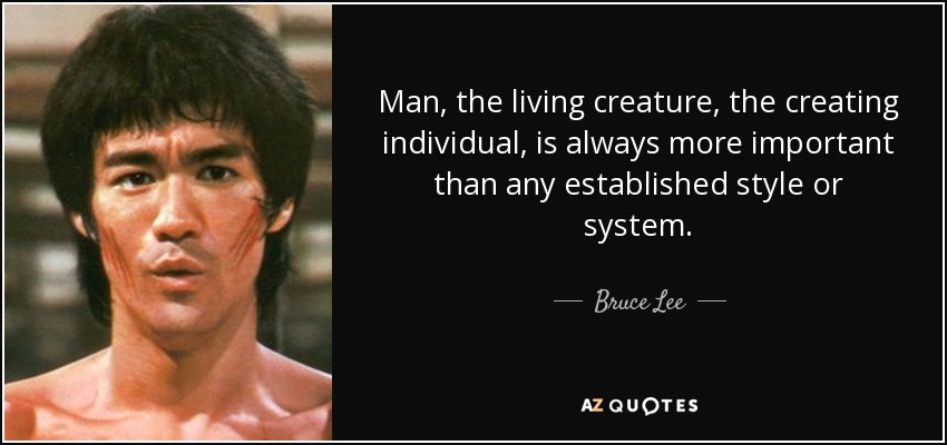 Man, the living creature, the creating individual, is always more important than any established style or system. - Bruce Lee