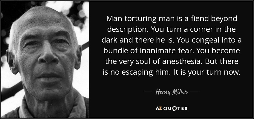 Man torturing man is a fiend beyond description. You turn a corner in the dark and there he is. You congeal into a bundle of inanimate fear. You become the very soul of anesthesia. But there is no escaping him. It is your turn now. - Henry Miller