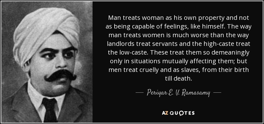 Man treats woman as his own property and not as being capable of feelings, like himself. The way man treats women is much worse than the way landlords treat servants and the high-caste treat the low-caste. These treat them so demeaningly only in situations mutually affecting them; but men treat cruelly and as slaves, from their birth till death. - Periyar E. V. Ramasamy