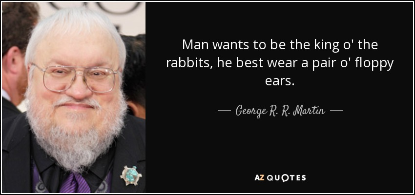 Man wants to be the king o' the rabbits, he best wear a pair o' floppy ears. - George R. R. Martin