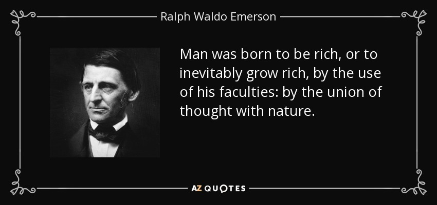 Man was born to be rich, or to inevitably grow rich, by the use of his faculties: by the union of thought with nature. - Ralph Waldo Emerson
