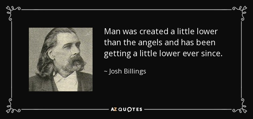 Man was created a little lower than the angels and has been getting a little lower ever since. - Josh Billings