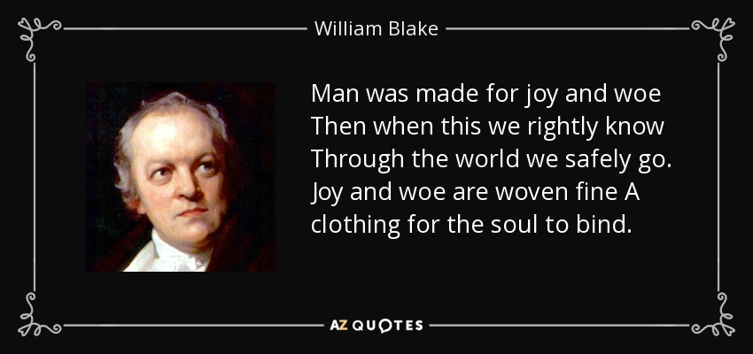 Man was made for joy and woe Then when this we rightly know Through the world we safely go. Joy and woe are woven fine A clothing for the soul to bind. - William Blake