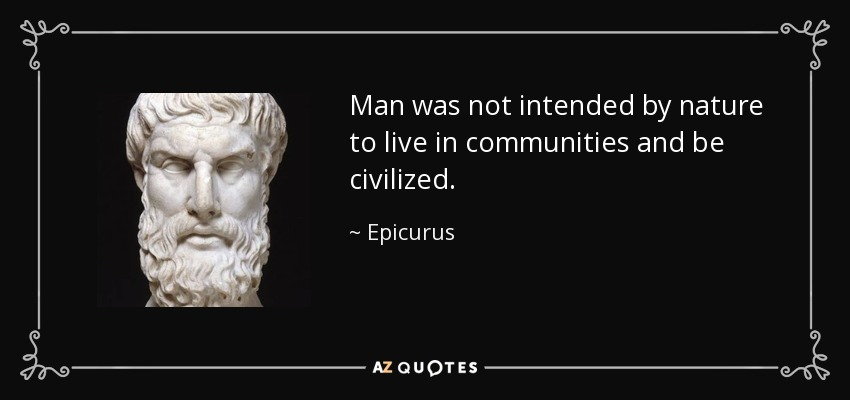 Man was not intended by nature to live in communities and be civilized. - Epicurus
