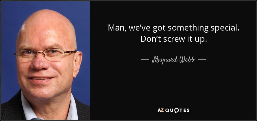 Man, we've got something special. Don't screw it up. - Maynard Webb