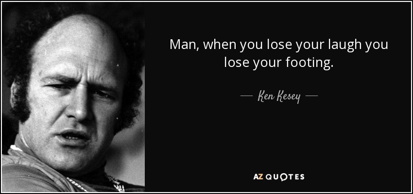 Man, when you lose your laugh you lose your footing. - Ken Kesey