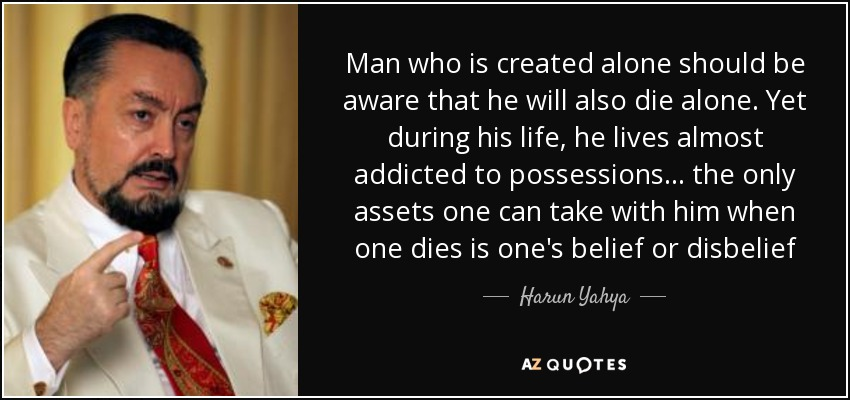 Man who is created alone should be aware that he will also die alone. Yet during his life, he lives almost addicted to possessions... the only assets one can take with him when one dies is one's belief or disbelief - Harun Yahya