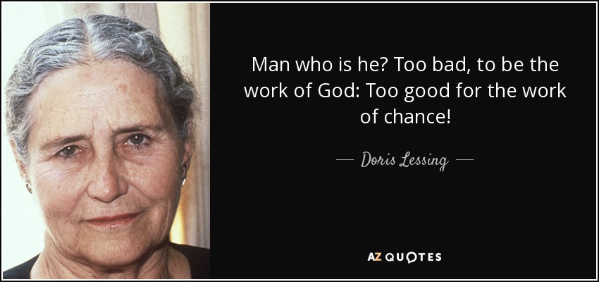 Man who is he? Too bad, to be the work of God: Too good for the work of chance! - Doris Lessing