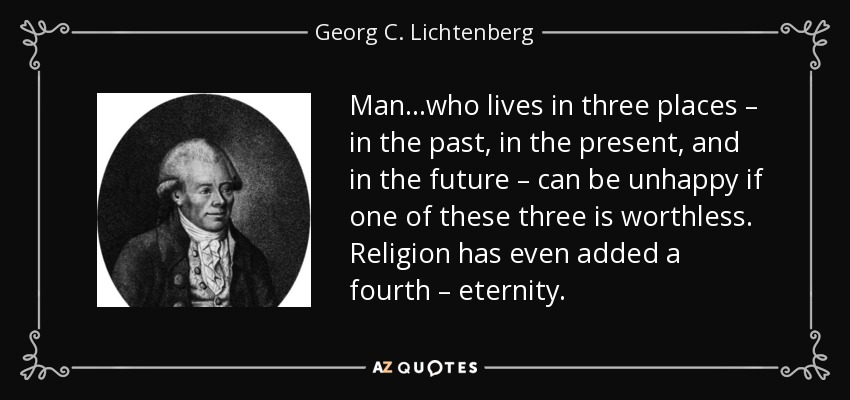 Man…who lives in three places – in the past, in the present, and in the future – can be unhappy if one of these three is worthless. Religion has even added a fourth – eternity. - Georg C. Lichtenberg
