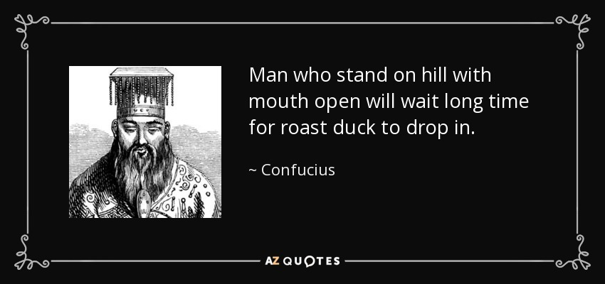 Man who stand on hill with mouth open will wait long time for roast duck to drop in. - Confucius