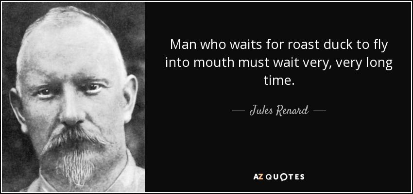 Man who waits for roast duck to fly into mouth must wait very, very long time. - Jules Renard