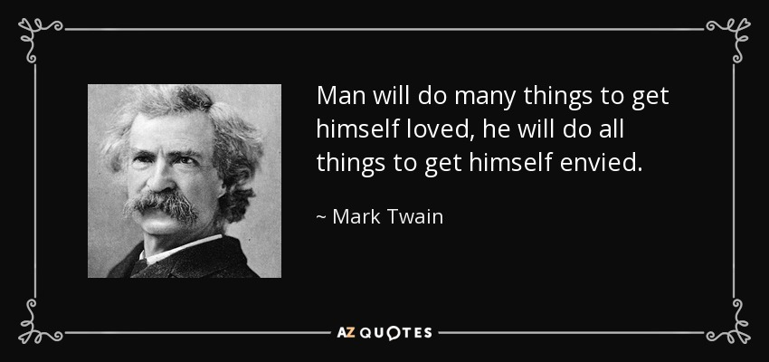 Man will do many things to get himself loved, he will do all things to get himself envied. - Mark Twain