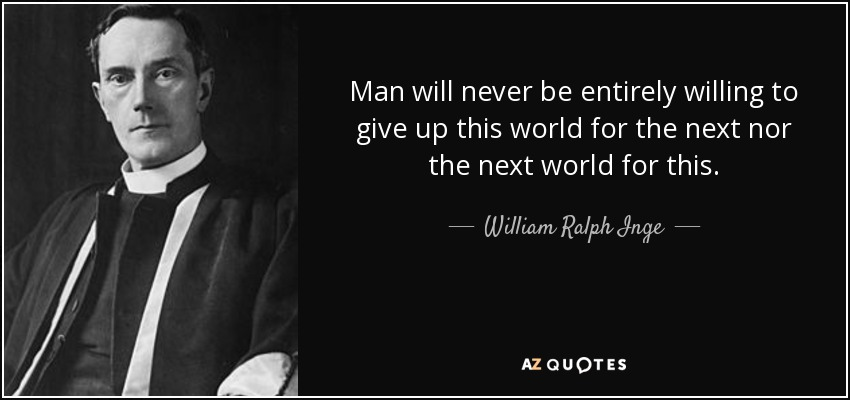 Man will never be entirely willing to give up this world for the next nor the next world for this. - William Ralph Inge