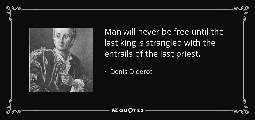 Man will never be free until the last king is strangled with the entrails of the last priest. - Denis Diderot