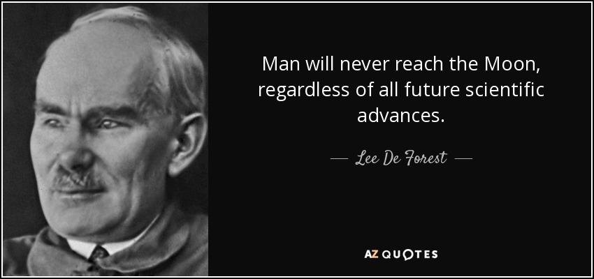 Man will never reach the Moon, regardless of all future scientific advances. - Lee De Forest