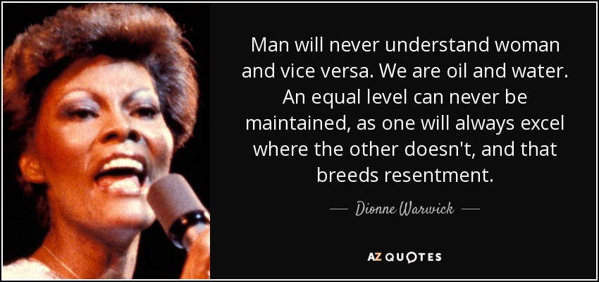 Man will never understand woman and vice versa. We are oil and water. An equal level can never be maintained, as one will always excel where the other doesn't, and that breeds resentment. - Dionne Warwick