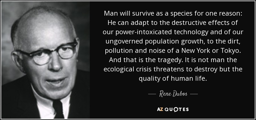 Man will survive as a species for one reason: He can adapt to the destructive effects of our power-intoxicated technology and of our ungoverned population growth, to the dirt, pollution and noise of a New York or Tokyo. And that is the tragedy. It is not man the ecological crisis threatens to destroy but the quality of human life. - Rene Dubos