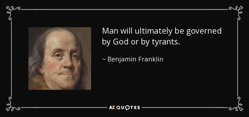 Man will ultimately be governed by God or by tyrants. - Benjamin Franklin