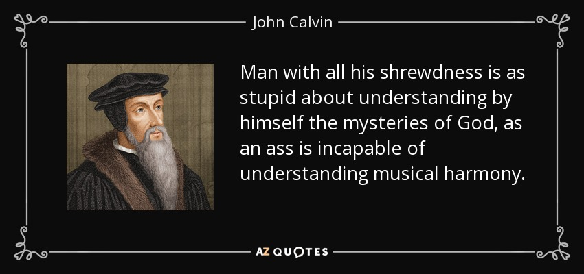 Man with all his shrewdness is as stupid about understanding by himself the mysteries of God, as an ass is incapable of understanding musical harmony. - John Calvin