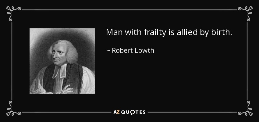 Man with frailty is allied by birth. - Robert Lowth