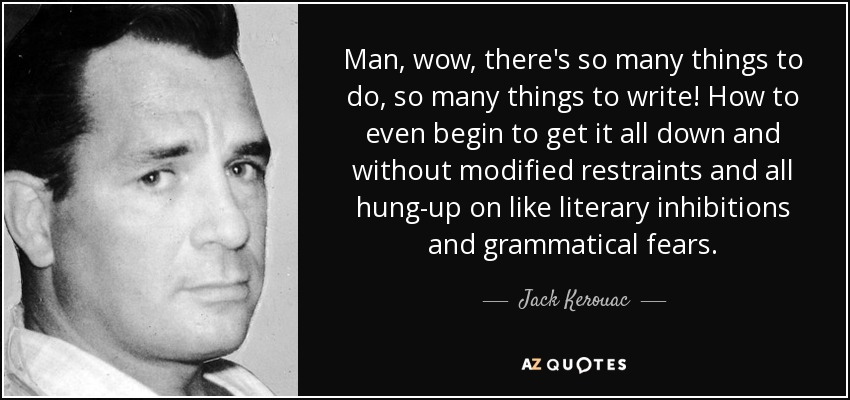 Man, wow, there's so many things to do, so many things to write! How to even begin to get it all down and without modified restraints and all hung-up on like literary inhibitions and grammatical fears... - Jack Kerouac