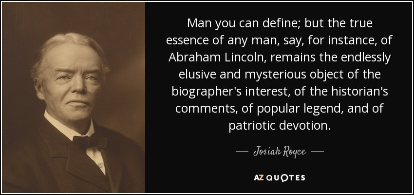 Man you can define; but the true essence of any man, say, for instance, of Abraham Lincoln, remains the endlessly elusive and mysterious object of the biographer's interest, of the historian's comments, of popular legend, and of patriotic devotion. - Josiah Royce