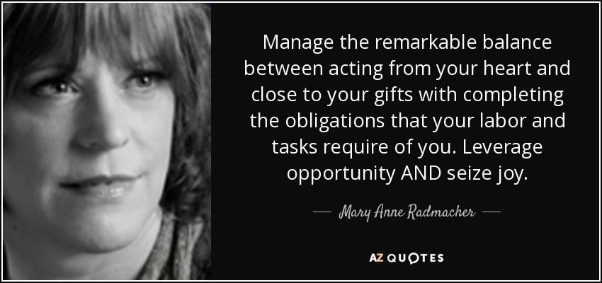 Manage the remarkable balance between acting from your heart and close to your gifts with completing the obligations that your labor and tasks require of you. Leverage opportunity AND seize joy. - Mary Anne Radmacher