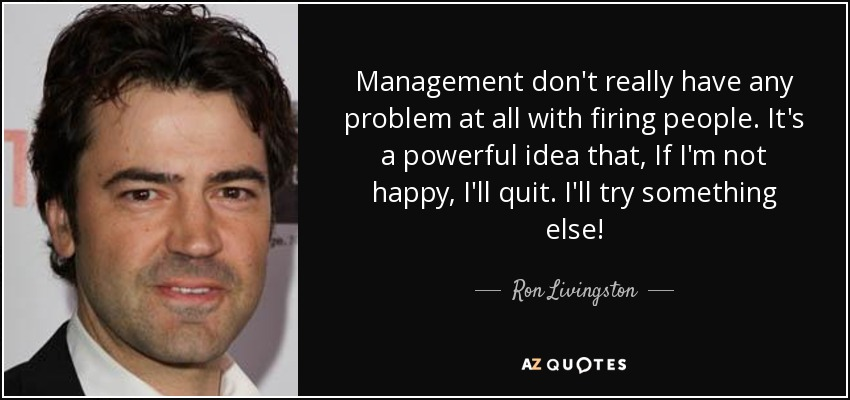 Management don't really have any problem at all with firing people. It's a powerful idea that, If I'm not happy, I'll quit. I'll try something else! - Ron Livingston