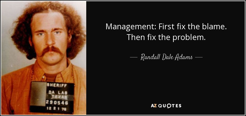 Management: First fix the blame. Then fix the problem. - Randall Dale Adams