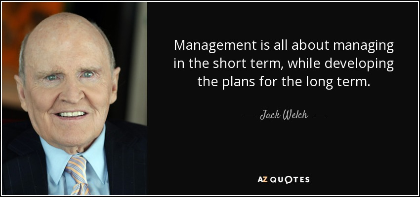 Management is all about managing in the short term, while developing the plans for the long term. - Jack Welch