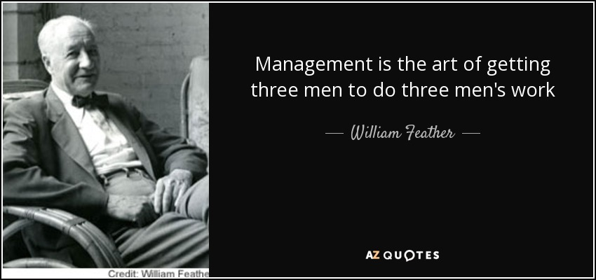 Management is the art of getting three men to do three men's work - William Feather