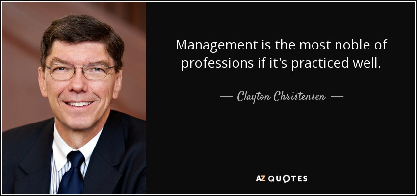 Management is the most noble of professions if it's practiced well. - Clayton Christensen