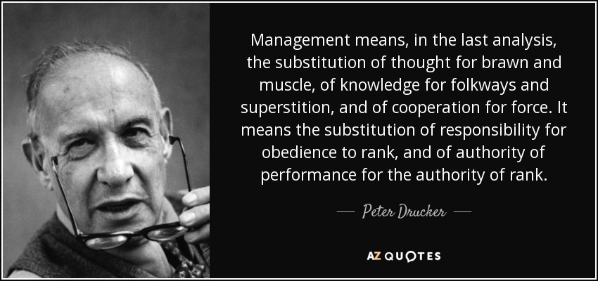 Management means, in the last analysis, the substitution of thought for brawn and muscle, of knowledge for folkways and superstition, and of cooperation for force. It means the substitution of responsibility for obedience to rank, and of authority of performance for the authority of rank. - Peter Drucker