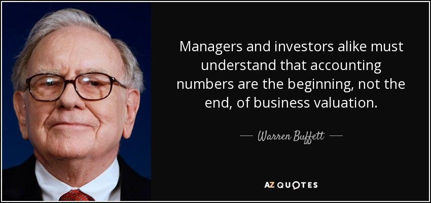Managers and investors alike must understand that accounting numbers are the beginning, not the end, of business valuation. - Warren Buffett
