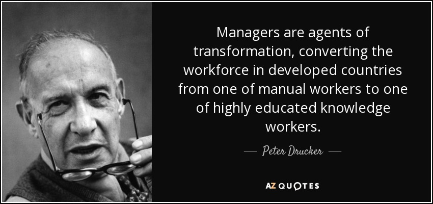 Managers are agents of transformation, converting the workforce in developed countries from one of manual workers to one of highly educated knowledge workers. - Peter Drucker