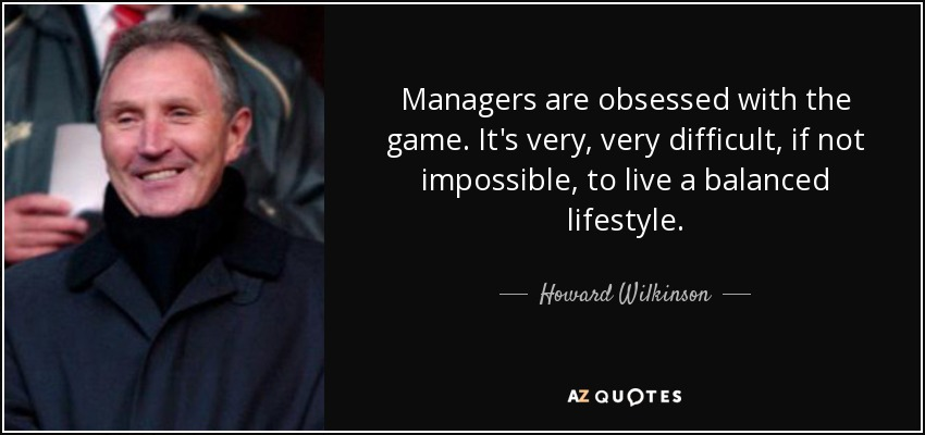 Managers are obsessed with the game. It's very, very difficult, if not impossible, to live a balanced lifestyle. - Howard Wilkinson