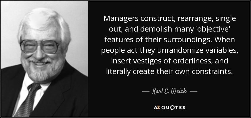 Managers construct, rearrange, single out, and demolish many 'objective' features of their surroundings. When people act they unrandomize variables, insert vestiges of orderliness, and literally create their own constraints. - Karl E. Weick