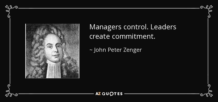 Managers control. Leaders create commitment. - John Peter Zenger